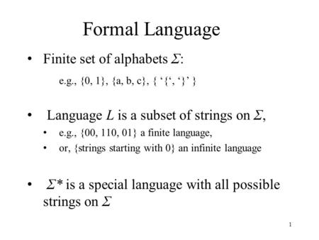 Formal Language Finite set of alphabets Σ: e.g., {0, 1}, {a, b, c}, { '{', '}' } Language L is a subset of strings on Σ, e.g., {00, 110, 01} a finite language,