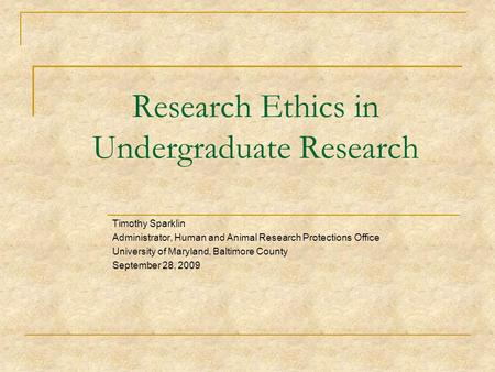 Research Ethics in Undergraduate Research Timothy Sparklin Administrator, Human and Animal Research Protections Office University of Maryland, Baltimore.