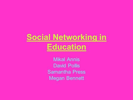 Social Networking in Education Mikal Annis David Pollis Samantha Press Megan Bennett.