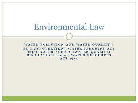 WATER POLLUTION AND WATER QUALITY I EU LAW; OVERVIEW; WATER INDUSTRY ACT 1991; WATER SUPPLY (WATER QUALITY) REGULATIONS 2000; WATER RESOURCES ACT 1991.
