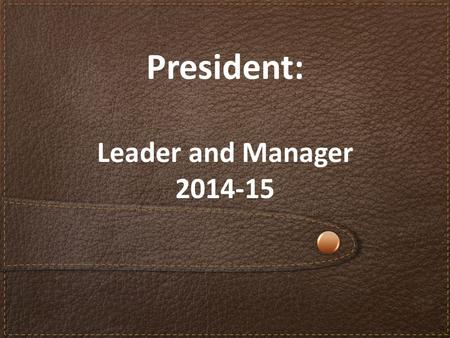 President: Leader and Manager 2014-15. Review position responsibilities List the traits of effective leaders Identify ways to maintain connections with.