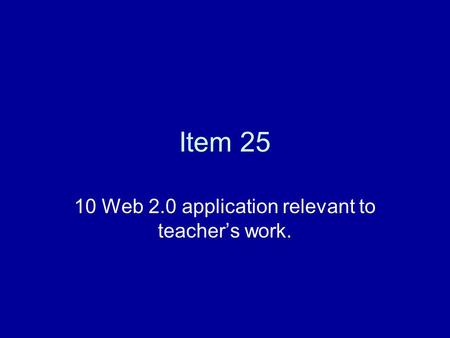 Item 25 10 Web 2.0 application relevant to teacher's work.