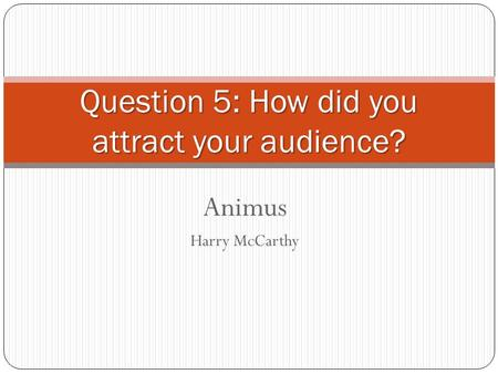 Animus Harry McCarthy Question 5: How did you attract your audience?
