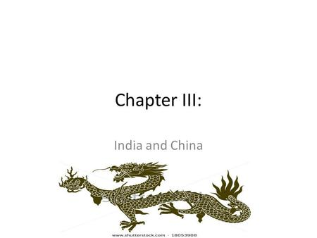 Chapter III: <strong>India</strong> and China. Geography: <strong>India</strong> Where is <strong>India</strong> located? Southern edge of Asian continent To east = East Asia and South East Asia (China,