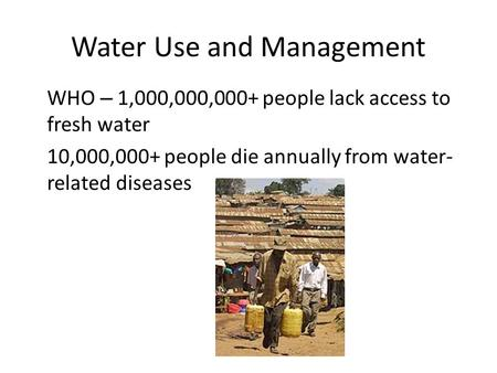 Water Use and Management WHO – 1,000,000,000+ people lack access to fresh water 10,000,000+ people die annually from water- related diseases.