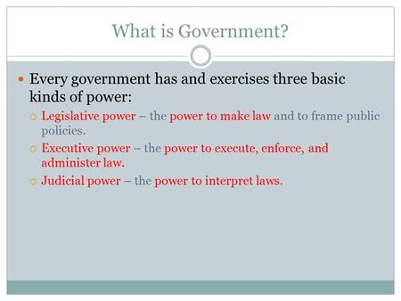What is Government? Every government has and exercises three basic kinds of power: Legislative power – the power to make law and to frame public policies.