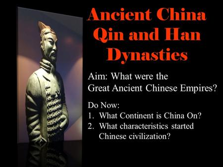 Ancient China Qin and Han Dynasties Do Now: 1.What Continent is China On? 2.What characteristics started Chinese civilization? Aim: What were the Great.