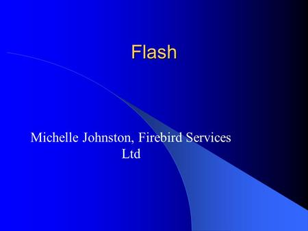 Flash Michelle Johnston, Firebird Services Ltd. What Is Flash? Flash is a multimedia program created specially for use on the Web You can create animations/movies.