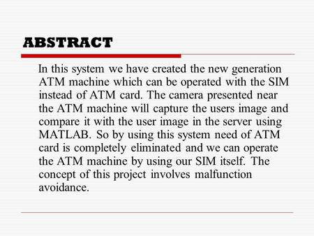 ABSTRACT In this system we have created the new generation <strong>ATM</strong> <strong>machine</strong> which can be operated with the SIM instead <strong>of</strong> <strong>ATM</strong> card. The camera presented near.