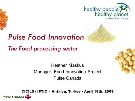 Pulse Food Innovation The Food processing sector Heather Maskus Manager, Food Innovation Project Pulse Canada CICILS / IPTIC ▪ Antalya, Turkey ▪ April.