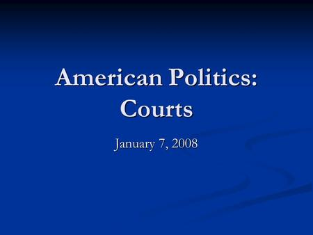 American Politics: Courts January 7, 2008. Announcements Take home essay to be distributed tomorrow, 8 January; due 10 January. Take home essay to be.