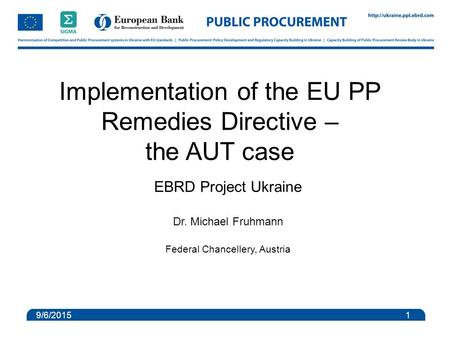 Implementation of the EU PP Remedies Directive – the AUT case EBRD Project Ukraine Dr. Michael Fruhmann Federal Chancellery, Austria 9/6/2015 1.