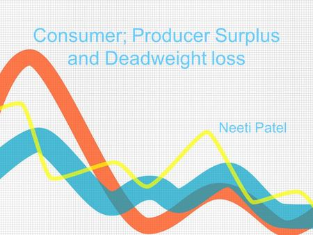 Consumer; Producer Surplus and Deadweight loss Neeti Patel.