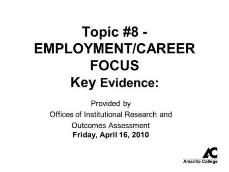 <strong>Topic</strong> #8 - EMPLOYMENT/CAREER FOCUS Key Evidence: Provided by Offices of Institutional Research and Outcomes Assessment Friday, April 16, 2010.
