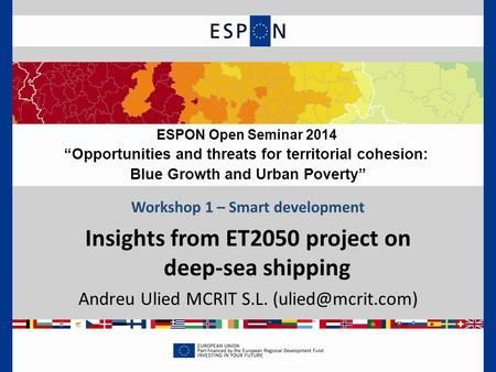 "Workshop 1 – Smart development Insights from ET2050 project on deep-sea shipping Andreu Ulied MCRIT S.L. ESPON Open Seminar 2014 ""Opportunities."