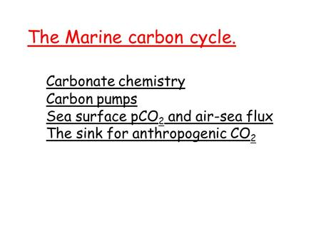 The Marine carbon cycle. Carbonate chemistry Carbon pumps Sea surface pCO 2 and air-sea flux The sink for anthropogenic CO 2.