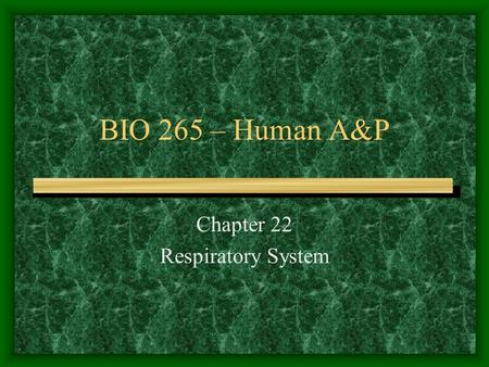 BIO 265 – Human A&P Chapter 22 Respiratory System.