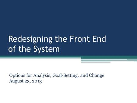 Redesigning the Front End of the System Options for Analysis, Goal-Setting, and Change August 23, 2013.