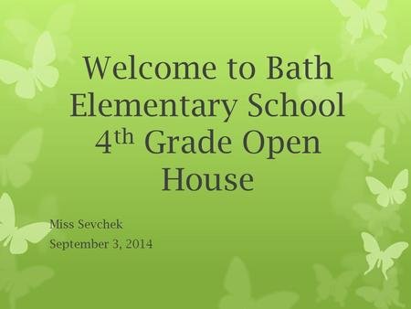 Welcome to Bath Elementary School 4 th Grade Open House Miss Sevchek September 3, 2014.