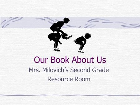 Our Book About Us Mrs. Milovich's Second Grade Resource Room.