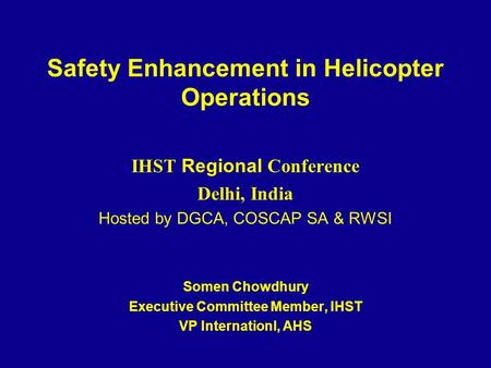 Safety Enhancement in Helicopter Operations IHST <strong>Regional</strong> Conference <strong>Delhi</strong>, India Hosted by DGCA, COSCAP SA & RWSI Somen Chowdhury Executive Committee.