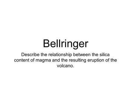 Bellringer Describe the relationship between the silica content of magma and the resulting eruption of the volcano.