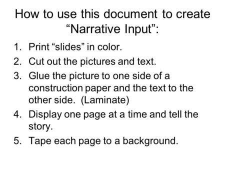 "How to use this document to create ""Narrative Input"": 1.Print ""slides"" in color. 2.Cut out the pictures and text. 3.Glue the picture to one side of a construction."