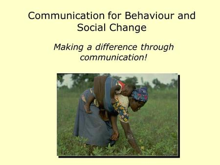 Communication for Behaviour and Social Change Making a difference through communication!