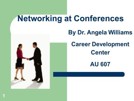 1 Networking at Conferences By Dr. Angela Williams Career Development Center AU 607.