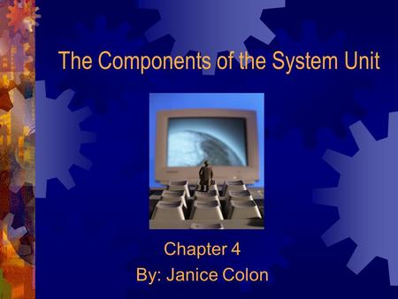 The Components of the System Unit Chapter 4 By: Janice Colon.