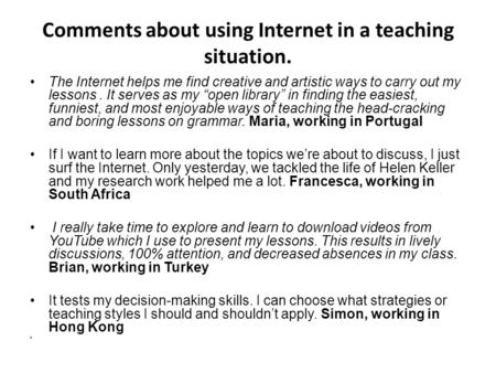 "Comments about using Internet in a teaching situation. The Internet helps me find creative and artistic ways to carry out my lessons. It serves as my ""open."
