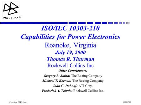Copyright PDES, Inc. R 2000.07.19 ISO/IEC 10303-210 Capabilities for Power Electronics Roanoke, Virginia July 19, 2000 Thomas R. Thurman Rockwell Collins.