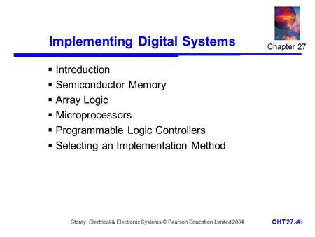 Storey: Electrical & Electronic Systems © Pearson Education Limited 2004 OHT 27.1 Implementing Digital Systems  Introduction  Semiconductor Memory 