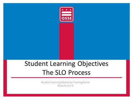 Student Learning Objectives The SLO Process Student Learning Objectives Training Series Module 3 of 3.