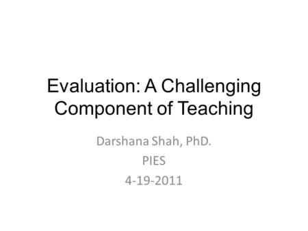 Evaluation: A Challenging Component of Teaching Darshana Shah, PhD. PIES 4-19-2011.