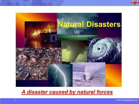 © 2011 wheresjenny.com Natural Disasters A disaster caused by natural forces.
