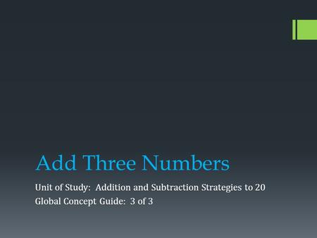 Add Three Numbers Unit of Study: Addition and Subtraction Strategies to 20 Global Concept Guide: 3 of 3.