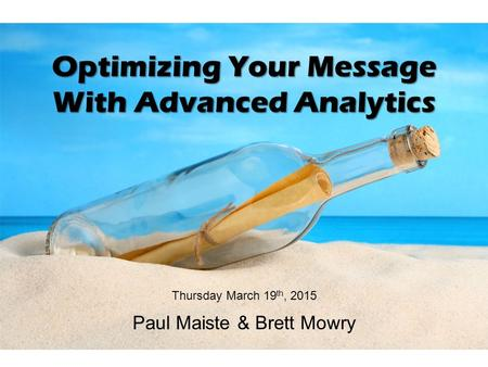 Optimizing Your Message With Advanced Analytics Thursday March 19 th, 2015 Paul Maiste & Brett Mowry.