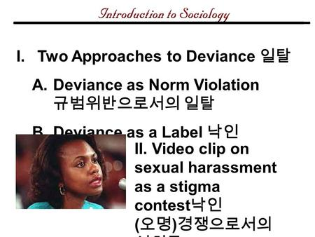 I.Two Approaches to Deviance 일탈 A.Deviance as Norm Violation 규범위반으로서의 일탈 B.Deviance as a Label 낙인 II. Video clip on sexual harassment as a stigma contest.