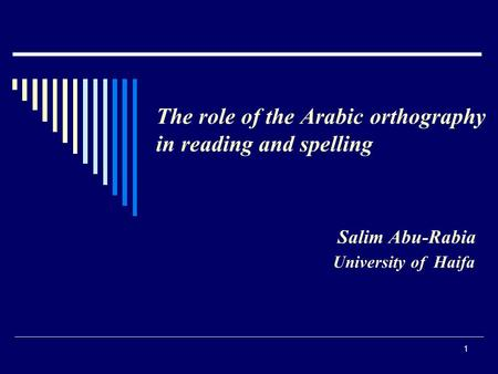 1 The role of the Arabic orthography in reading and spelling Salim Abu-Rabia University of Haifa.