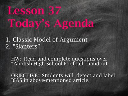 "Lesson 37 Today's Agenda 1.Classic Model of Argument 2.""Slanters"" HW: Read and complete questions over ""Abolish High School Football"" handout OBJECTIVE:"