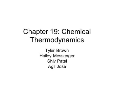 Chapter 19: Chemical Thermodynamics Tyler Brown Hailey Messenger Shiv Patel Agil Jose.