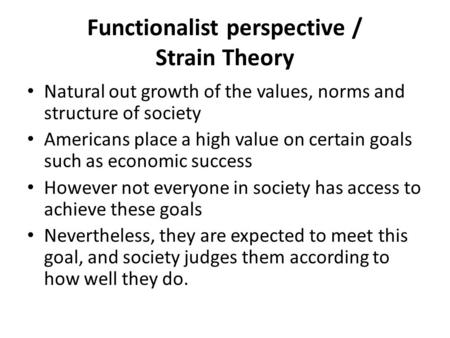 Functionalist perspective / Strain Theory Natural out growth of the values, norms and structure of society Americans place a high value on certain goals.