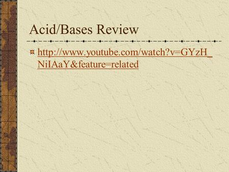 Acid/Bases Review  NiIAaY&feature=related.
