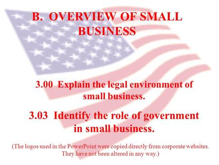 B. OVERVIEW OF SMALL BUSINESS 3.00 Explain the legal environment of small business. 3.03 Identify the role of government in small business. (The logos.