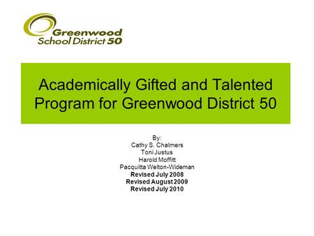 Academically Gifted and Talented Program for Greenwood District 50 By: Cathy S. Chalmers Toni Justus Harold Moffitt Pacquitta Welton-Wideman Revised July.