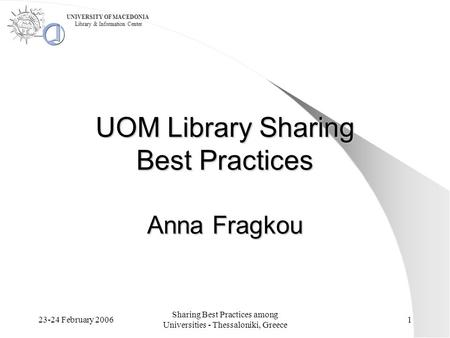 23-24 February 2006 Sharing Best Practices among Universities - Thessaloniki, Greece 1 UOM Library Sharing Best Practices Anna Fragkou UNIVERSITY OF MACEDONIA.