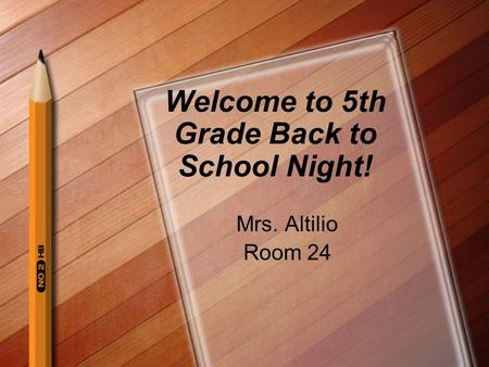 Welcome to 5th Grade Back to School Night! Mrs. Altilio Room 24.