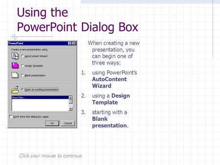 Click your mouse to continue. Using the PowerPoint Dialog Box When creating a new presentation, you can begin one of three ways: 1.using PowerPoint's AutoContent.