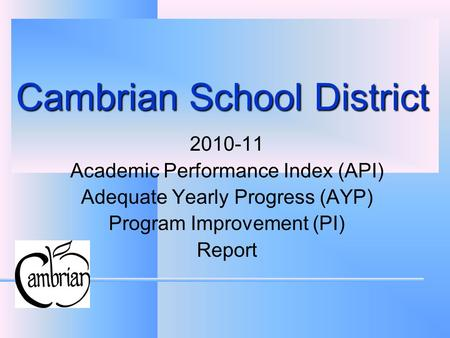 Cambrian School District 2010-11 Academic Performance Index (API) Adequate Yearly Progress (AYP) Program Improvement (PI) Report.